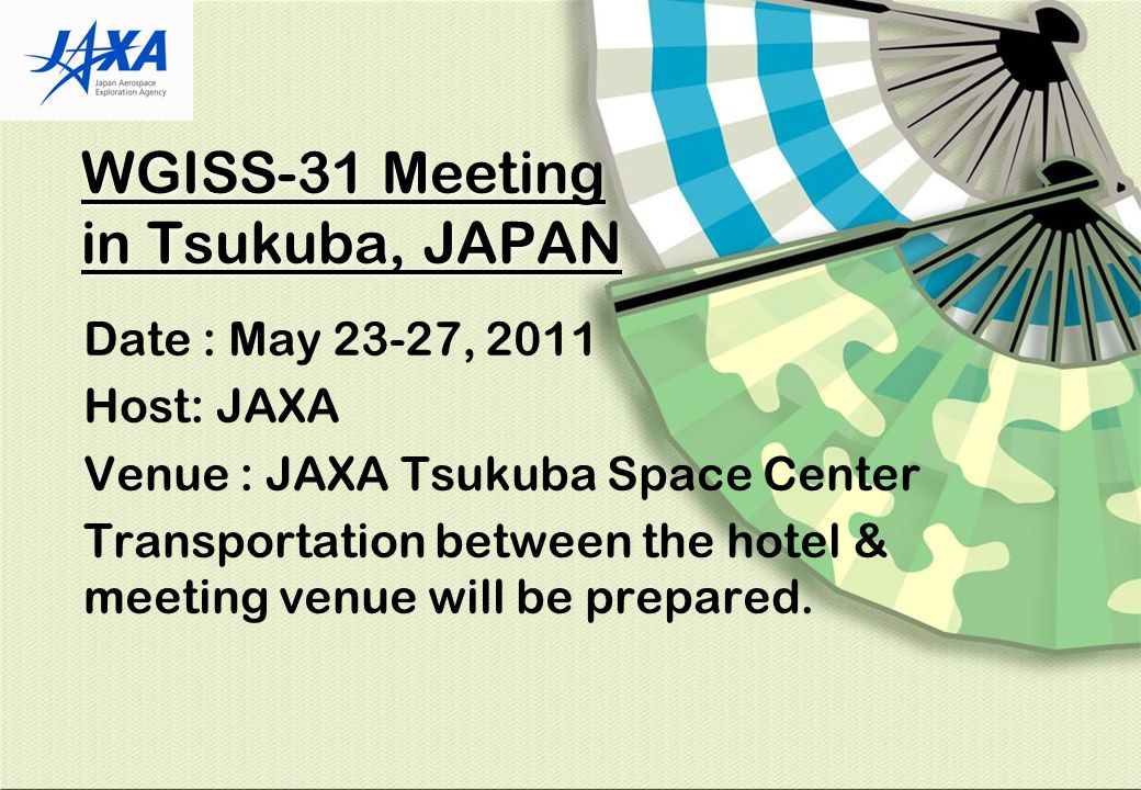 WGISS-31 Meeting in Tsukuba, JAPAN Date : May 23-27, 2011 Host: JAXA Venue : JAXA Tsukuba Space Center Transportation between the hotel & meeting venue will be prepared.