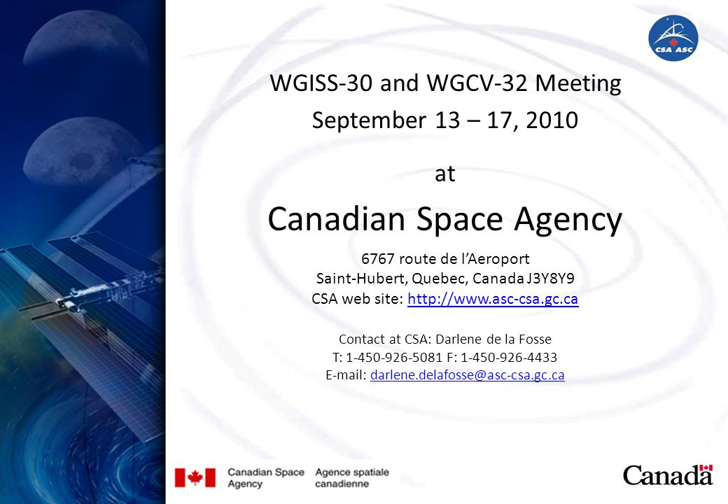 WGISS-30 and WGCV-32 Meeting September 13 – 17, 2010 at Canadian Space Agency 6767 route de lAeroport Saint-Hubert, Quebec, Canada J3Y8Y9 CSA web site: http://www.asc-csa.gc.cahttp://www.asc-csa.gc.ca Contact at CSA: Darlene de la Fosse T: 1-450-926-5081 F: 1-450-926-4433 E-mail: darlene.delafosse@asc-csa.gc.cadarlene.delafosse@asc-csa.gc.ca