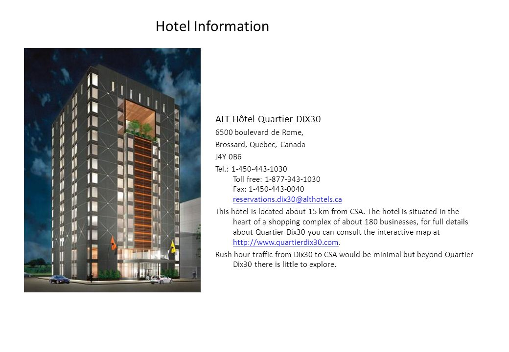 ALT Hôtel Quartier DIX30 6500 boulevard de Rome, Brossard, Quebec, Canada J4Y 0B6 Tel.: 1-450-443-1030 Toll free: 1-877-343-1030 Fax: 1-450-443-0040 reservations.dix30@althotels.ca reservations.dix30@althotels.ca This hotel is located about 15 km from CSA.