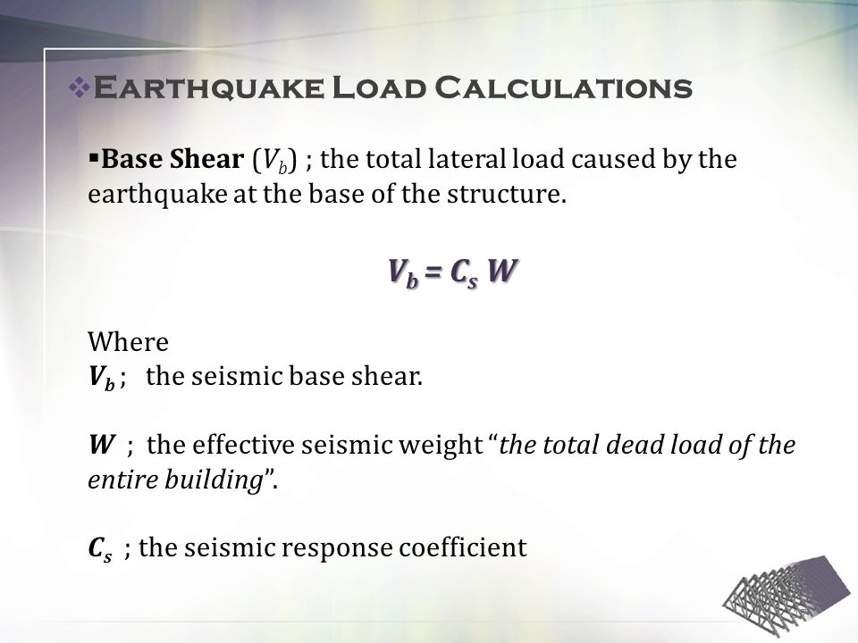 Earthquake Load Calculations Base Shear (V b ) ; the total lateral load caused by the earthquake at the base of the structure.