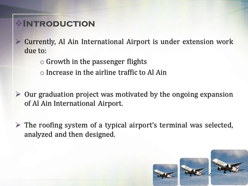 Introduction Currently, Al Ain International Airport is under extension work due to: Currently, Al Ain International Airport is under extension work due to: o Growth in the passenger flights o Increase in the airline traffic to Al Ain Our graduation project was motivated by the ongoing expansion of Al Ain International Airport.