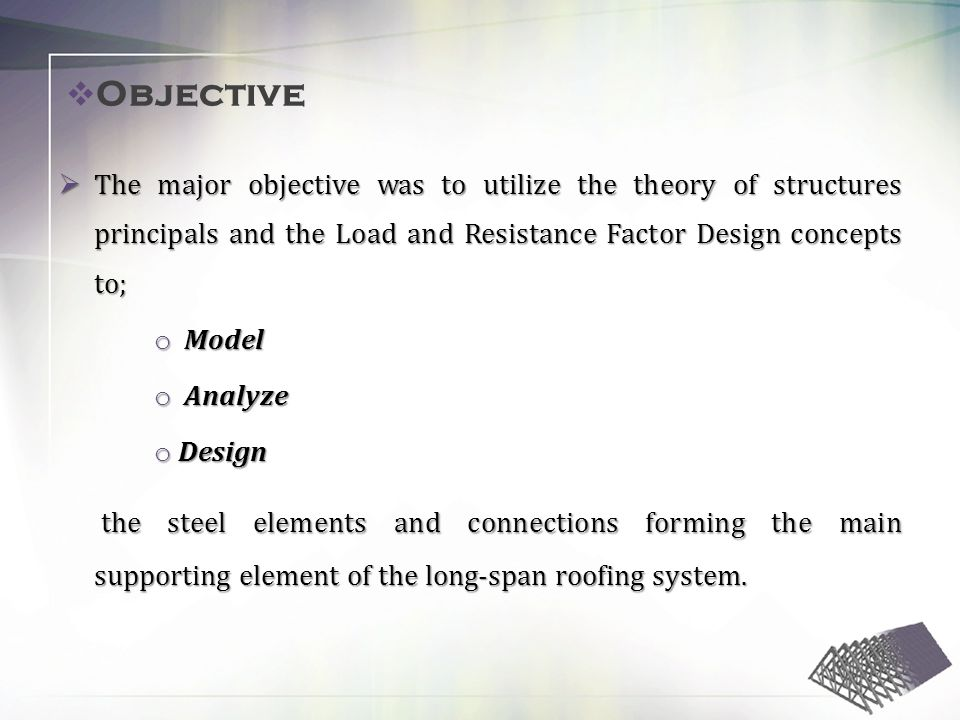 The major objective was to utilize the theory of structures principals and the Load and Resistance Factor Design concepts to; The major objective was to utilize the theory of structures principals and the Load and Resistance Factor Design concepts to; o Model o Analyze o Design the steel elements and connections forming the main supporting element of the long-span roofing system.