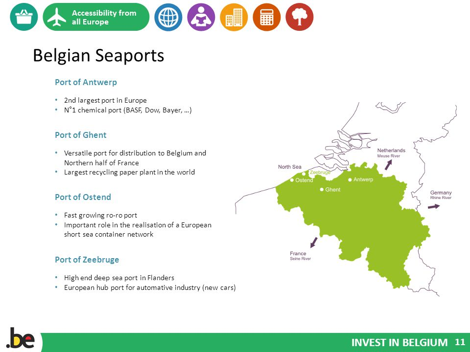 INVEST IN BELGIUM Belgian Seaports Port of Antwerp 2nd largest port in Europe N°1 chemical port (BASF, Dow, Bayer, …) Port of Zeebruge High end deep sea port in Flanders European hub port for automative industry (new cars) Port of Ostend Fast growing ro-ro port Important role in the realisation of a European short sea container network Port of Ghent Versatile port for distribution to Belgium and Northern half of France Largest recycling paper plant in the world 11