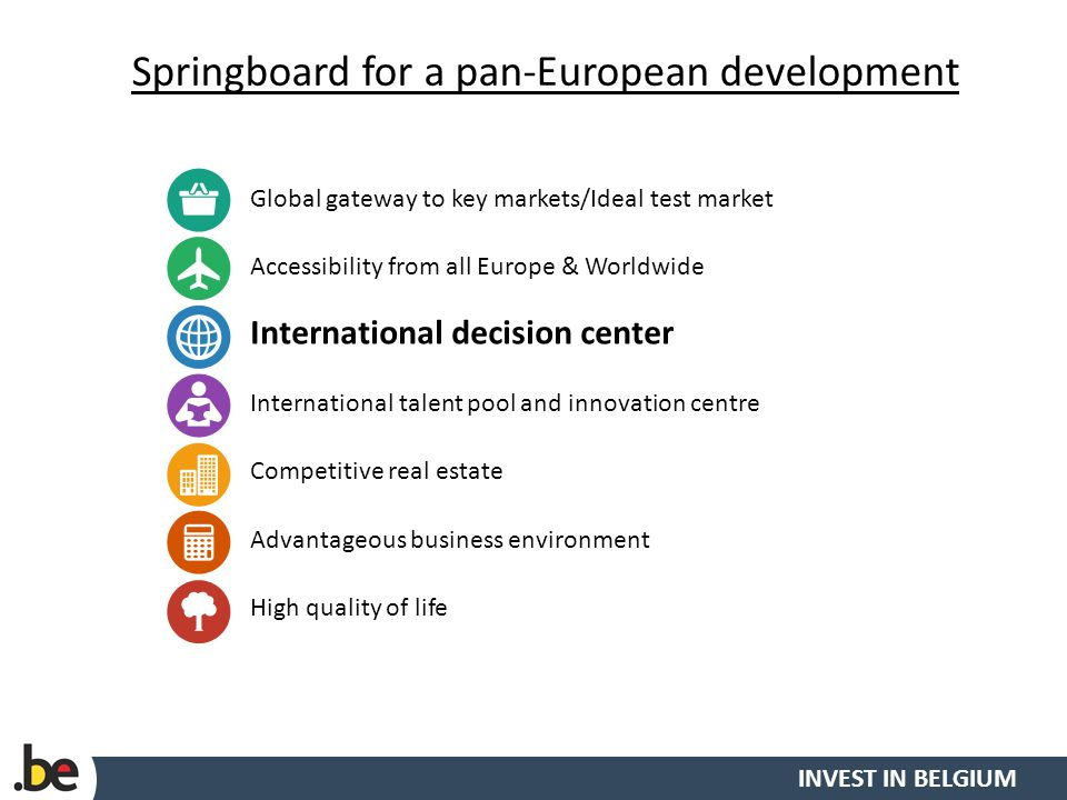 INVEST IN BELGIUM Springboard for a pan-European development 13 Global gateway to key markets/Ideal test market Accessibility from all Europe & Worldwide International decision center International talent pool and innovation centre Competitive real estate Advantageous business environment High quality of life