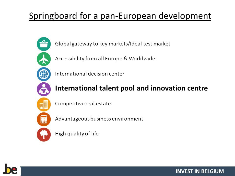 INVEST IN BELGIUM Springboard for a pan-European development 15 Global gateway to key markets/Ideal test market Accessibility from all Europe & Worldwide International decision center International talent pool and innovation centre Competitive real estate Advantageous business environment High quality of life