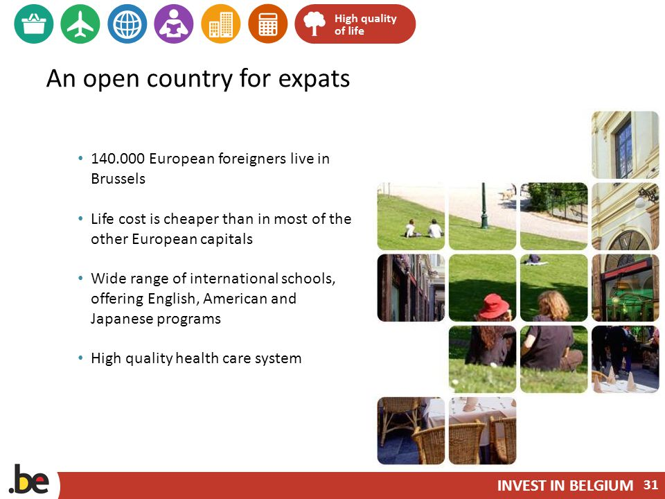 INVEST IN BELGIUM An open country for expats 140.000 European foreigners live in Brussels Life cost is cheaper than in most of the other European capitals Wide range of international schools, offering English, American and Japanese programs High quality health care system 31