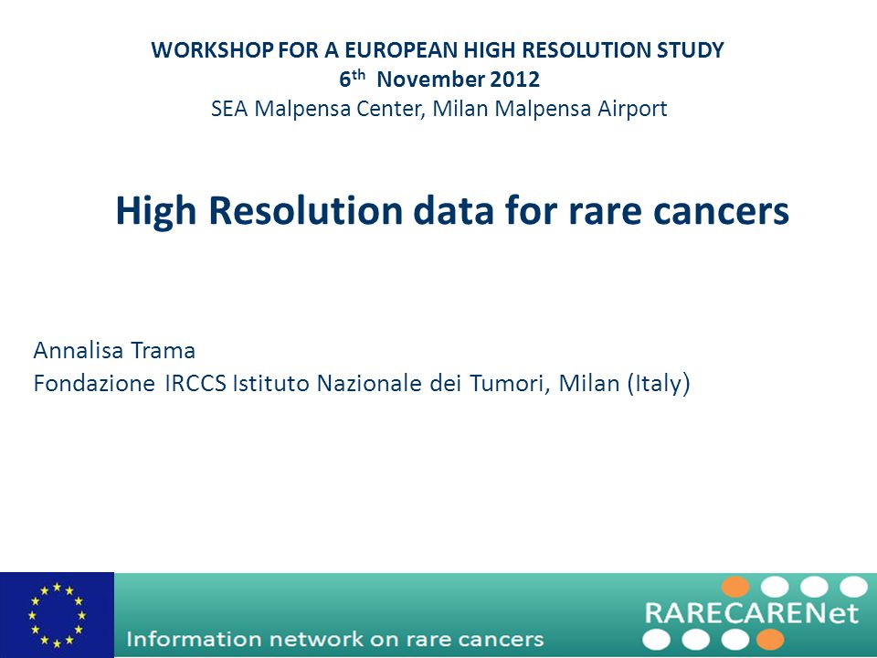 High Resolution data for rare cancers Annalisa Trama Fondazione IRCCS Istituto Nazionale dei Tumori, Milan (Italy ) WORKSHOP FOR A EUROPEAN HIGH RESOLUTION STUDY 6 th November 2012 SEA Malpensa Center, Milan Malpensa Airport