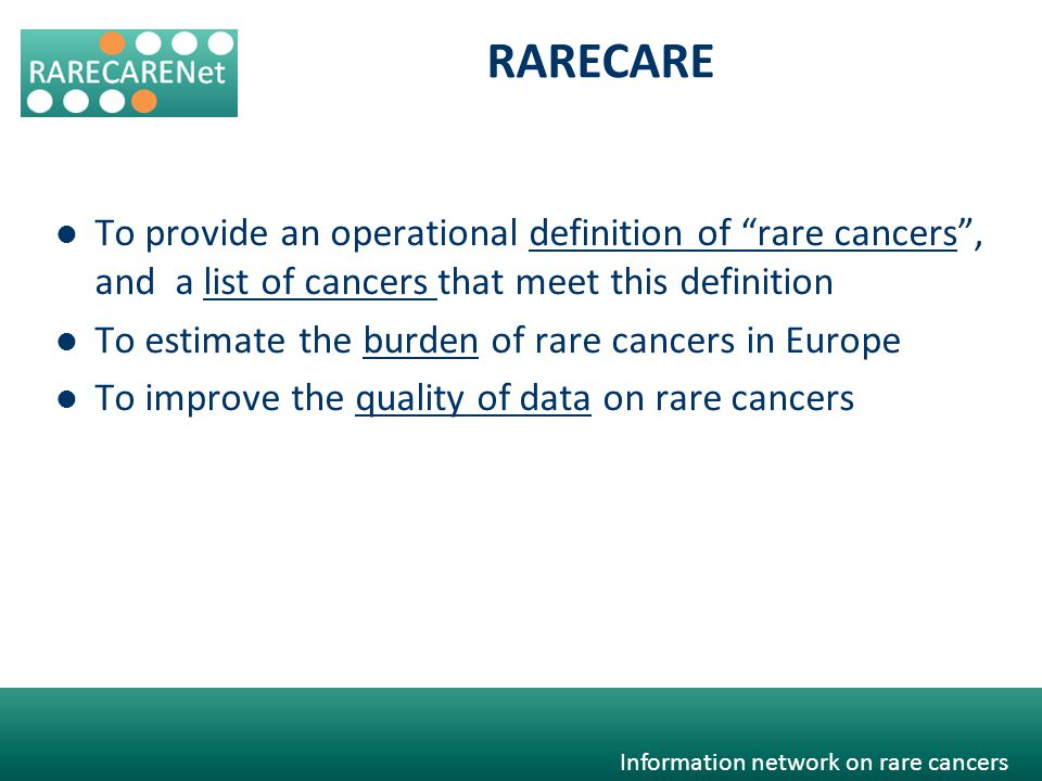 Information network on rare cancers To provide an operational definition of rare cancers, and a list of cancers that meet this definitionrare cancers To estimate the burden of rare cancers in Europeburden To improve the quality of data on rare cancersquality of data RARECARE