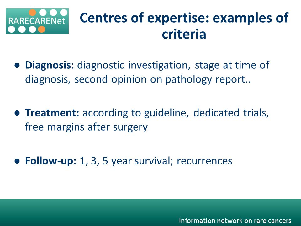 Information network on rare cancers Centres of expertise: examples of criteria Diagnosis: diagnostic investigation, stage at time of diagnosis, second opinion on pathology report..