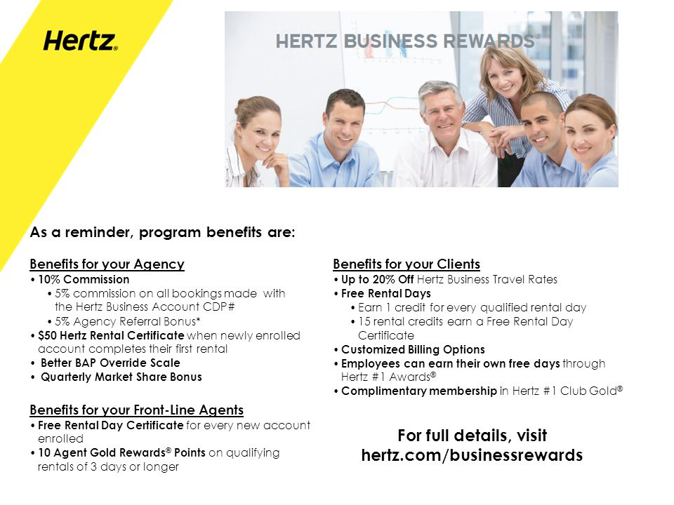 As a reminder, program benefits are: Benefits for your Clients Up to 20% Off Hertz Business Travel Rates Free Rental Days Earn 1 credit for every qual