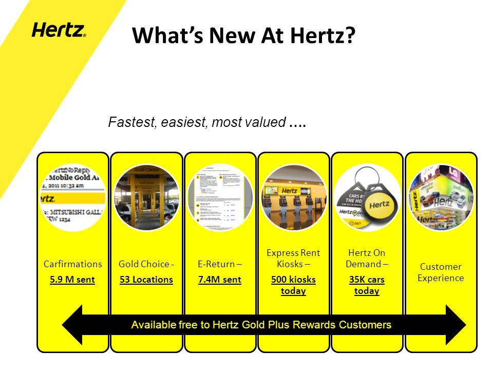 Whats New At Hertz? Carfirmations 5.9 M sent Gold Choice - 53 Locations E-Return – 7.4M sent Express Rent Kiosks – 500 kiosks today Hertz On Demand –