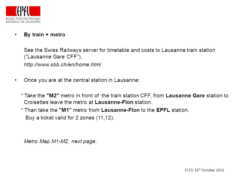 By train + metro See the Swiss Railways server for timetable and costs to Lausanne train station ( Lausanne Gare CFF ).