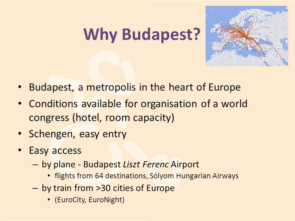 Why Budapest? Budapest, a metropolis in the heart of Europe Conditions available for organisation of a world congress (hotel, room capacity) Schengen,