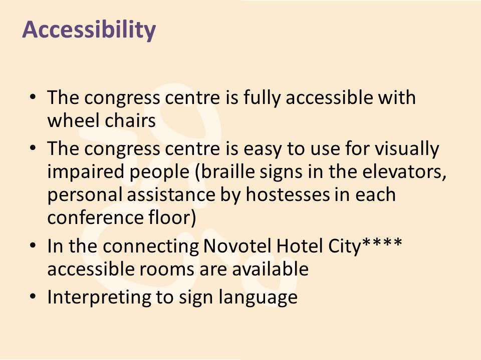 Accessibility The congress centre is fully accessible with wheel chairs The congress centre is easy to use for visually impaired people (braille signs