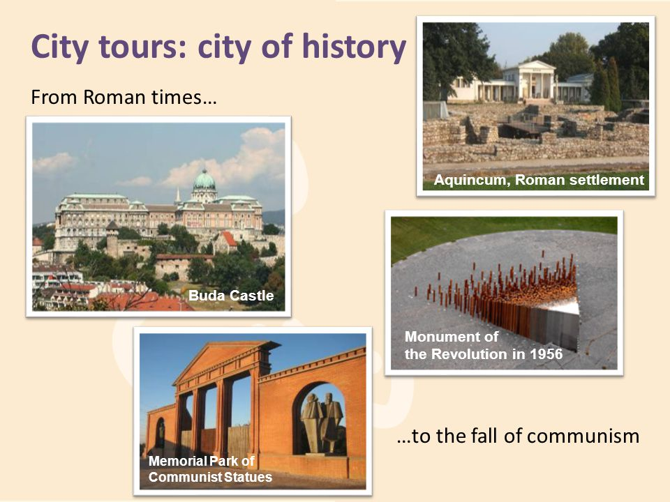 City tours: city of history From Roman times… …to the fall of communism Aquincum, Roman settlement Memorial Park of Communist Statues Monument of the