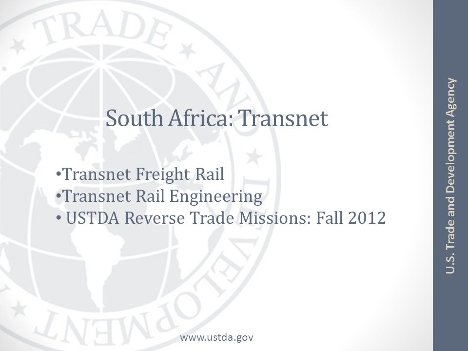 www.ustda.gov U.S. Trade and Development Agency South Africa: Transnet Transnet Freight Rail Transnet Rail Engineering USTDA Reverse Trade Missions: F