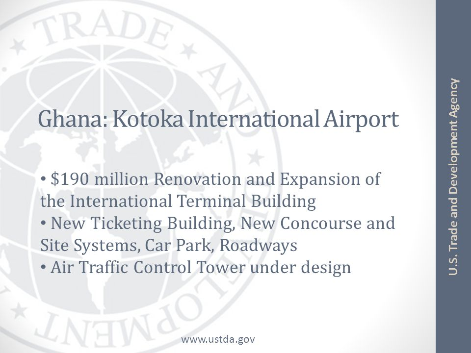 www.ustda.gov U.S. Trade and Development Agency Ghana: Kotoka International Airport $190 million Renovation and Expansion of the International Termina