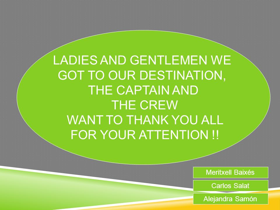 LADIES AND GENTLEMEN WE GOT TO OUR DESTINATION, THE CAPTAIN AND THE CREW WANT TO THANK YOU ALL FOR YOUR ATTENTION !! Meritxell Baixés Carlos Salat Ale