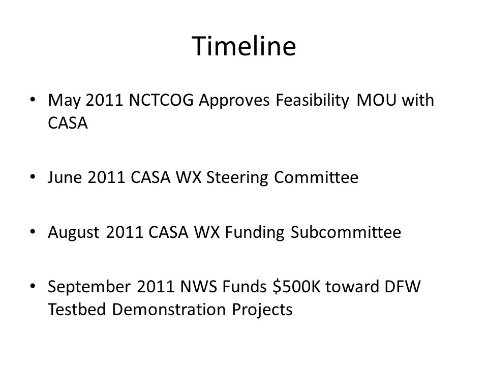 Timeline May 2011 NCTCOG Approves Feasibility MOU with CASA June 2011 CASA WX Steering Committee August 2011 CASA WX Funding Subcommittee September 20