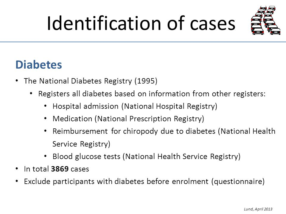 Identification of cases Diabetes The National Diabetes Registry (1995) Registers all diabetes based on information from other registers: Hospital admission (National Hospital Registry) Medication (National Prescription Registry) Reimbursement for chiropody due to diabetes (National Health Service Registry) Blood glucose tests (National Health Service Registry) In total 3869 cases Exclude participants with diabetes before enrolment (questionnaire) Lund, April 2013