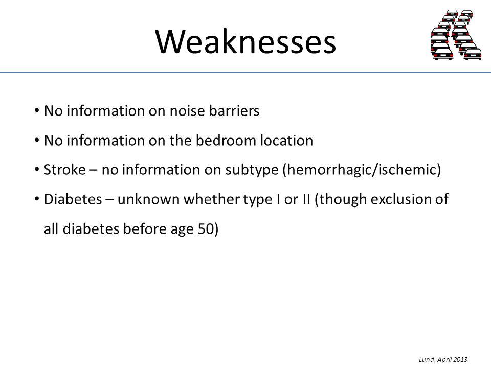 Weaknesses No information on noise barriers No information on the bedroom location Stroke – no information on subtype (hemorrhagic/ischemic) Diabetes – unknown whether type I or II (though exclusion of all diabetes before age 50) Lund, April 2013