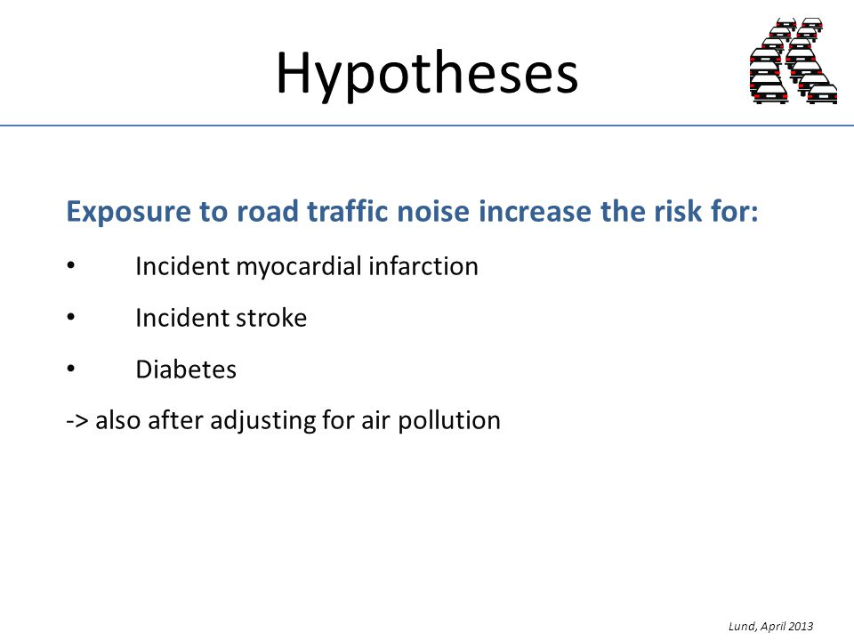 Hypotheses Exposure to road traffic noise increase the risk for: Incident myocardial infarction Incident stroke Diabetes -> also after adjusting for air pollution Lund, April 2013