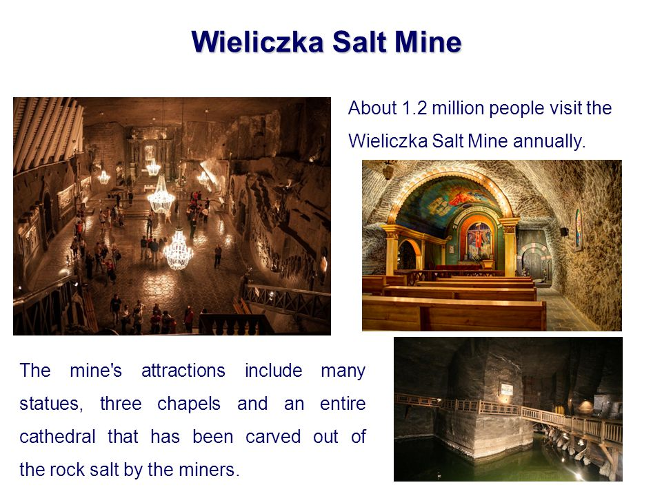 Wieliczka Salt Mine The mine s attractions include many statues, three chapels and an entire cathedral that has been carved out of the rock salt by the miners.