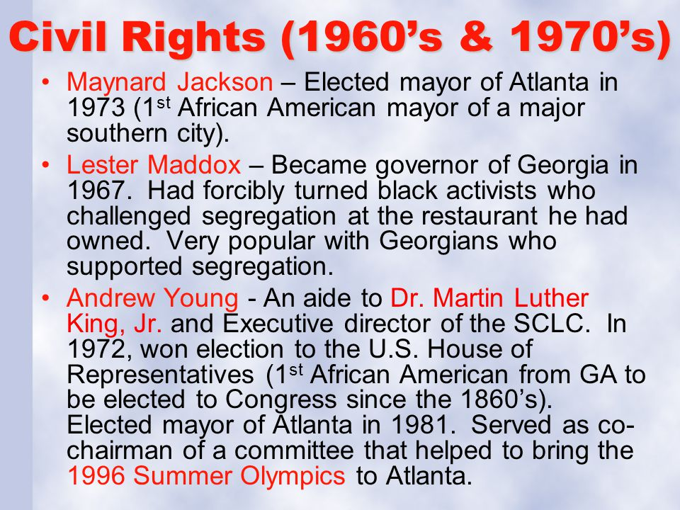 Civil Rights (1960s & 1970s) Maynard Jackson – Elected mayor of Atlanta in 1973 (1 st African American mayor of a major southern city). Lester Maddox