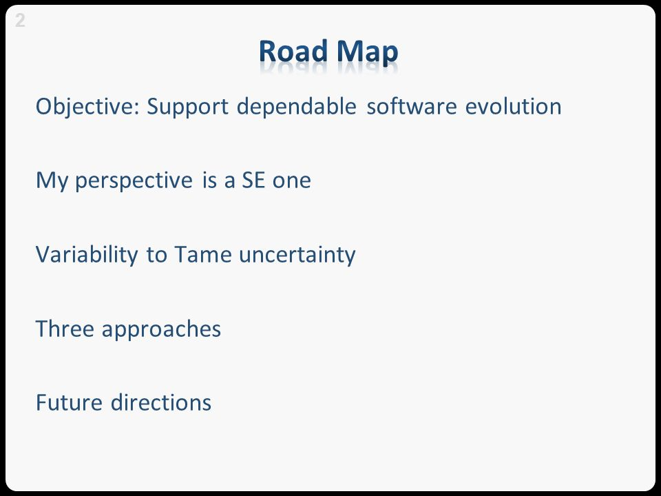 Objective: Support dependable software evolution My perspective is a SE one Variability to Tame uncertainty Three approaches Future directions 2