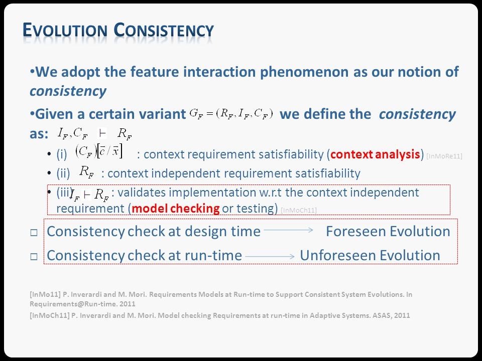 We adopt the feature interaction phenomenon as our notion of consistency Given a certain variant we define the consistency as: (i) : context requirement satisfiability (context analysis) [InMoRe11] (ii) : context independent requirement satisfiability (iii) : validates implementation w.r.t the context independent requirement (model checking or testing) [InMoCh11] Consistency check at design time Foreseen Evolution Consistency check at run-time Unforeseen Evolution [InMo11] P.