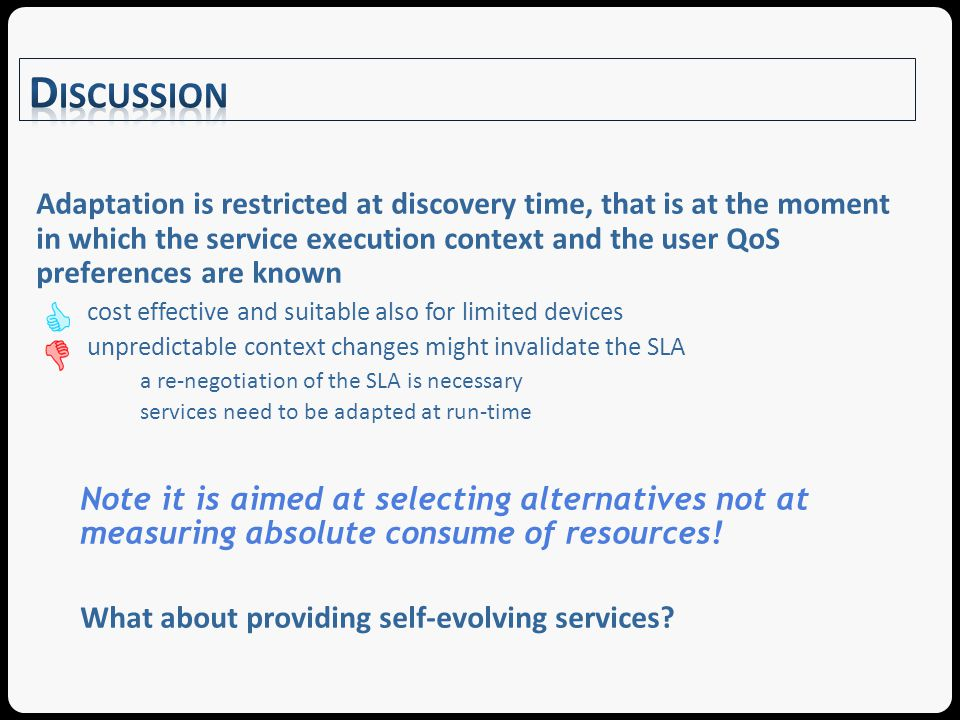 Adaptation is restricted at discovery time, that is at the moment in which the service execution context and the user QoS preferences are known cost effective and suitable also for limited devices unpredictable context changes might invalidate the SLA a re-negotiation of the SLA is necessary services need to be adapted at run-time Note it is aimed at selecting alternatives not at measuring absolute consume of resources.