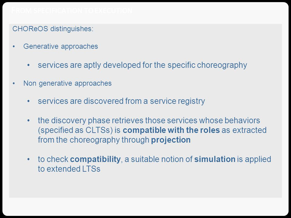 F ROM SPECIFICATION TO EXECUTION CHOReOS distinguishes: Generative approaches services are aptly developed for the specific choreography Non generative approaches services are discovered from a service registry the discovery phase retrieves those services whose behaviors (specified as CLTSs) is compatible with the roles as extracted from the choreography through projection to check compatibility, a suitable notion of simulation is applied to extended LTSs