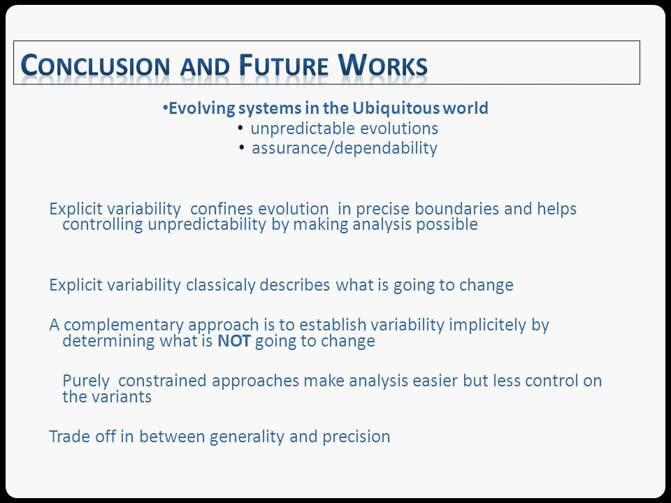 Evolving systems in the Ubiquitous world unpredictable evolutions assurance/dependability Explicit variability confines evolution in precise boundaries and helps controlling unpredictability by making analysis possible Explicit variability classicaly describes what is going to change A complementary approach is to establish variability implicitely by determining what is NOT going to change Purely constrained approaches make analysis easier but less control on the variants Trade off in between generality and precision