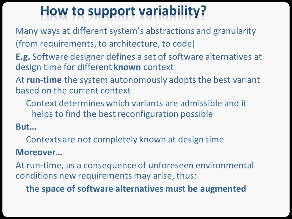 To prevent system incorrect behaviors, evolution has to be supported by validation mechanisms At design time: through validation of the known software alternatives At run-time: through validation of new software alternatives (High-)assurance for adaptive systems: (high-)assurance provides evidence that the system satisfies continuously its functional or non-functional requirements thus maintaining the users expectations despite predictable and unpredictable context variations