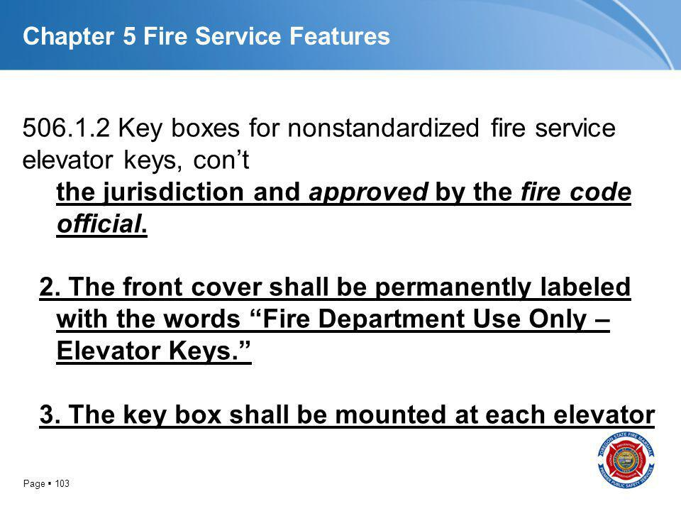 Page 103 Chapter 5 Fire Service Features 506.1.2 Key boxes for nonstandardized fire service elevator keys, cont the jurisdiction and approved by the f