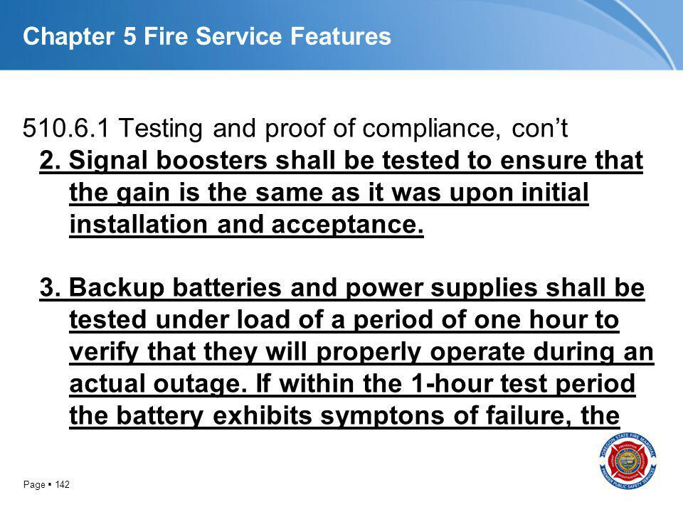 Page 142 Chapter 5 Fire Service Features 510.6.1 Testing and proof of compliance, cont 2. Signal boosters shall be tested to ensure that the gain is t