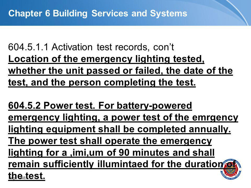 Page 148 Chapter 6 Building Services and Systems 604.5.1.1 Activation test records, cont Location of the emergency lighting tested, whether the unit p