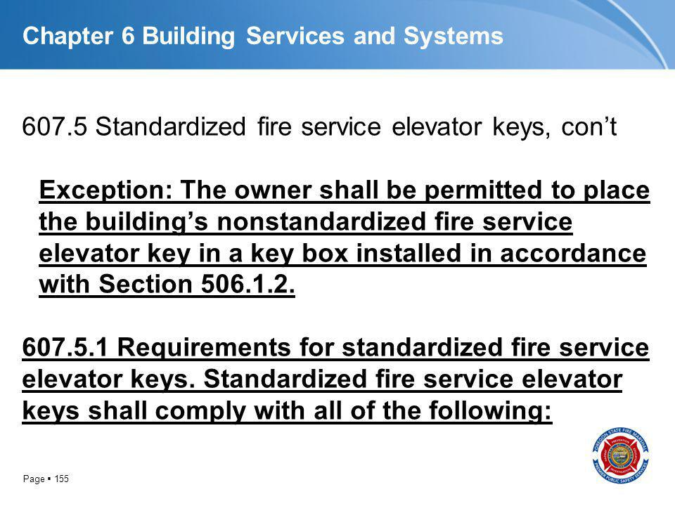 Page 155 Chapter 6 Building Services and Systems 607.5 Standardized fire service elevator keys, cont Exception: The owner shall be permitted to place