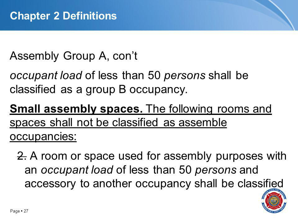 Page 27 Chapter 2 Definitions Assembly Group A, cont occupant load of less than 50 persons shall be classified as a group B occupancy. Small assembly