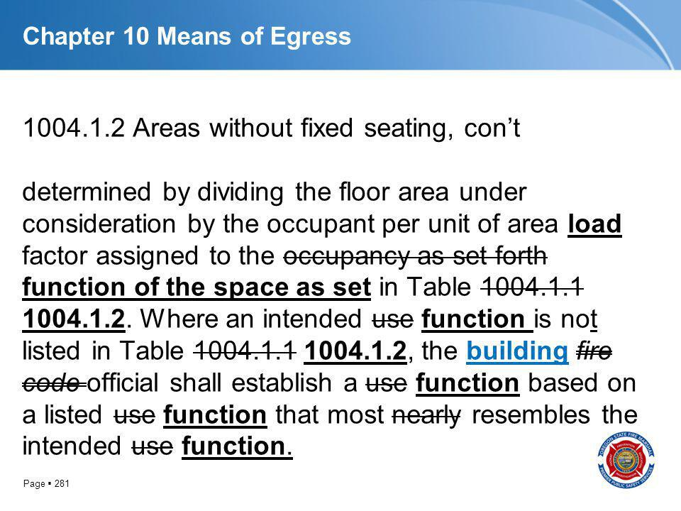 Page 281 Chapter 10 Means of Egress 1004.1.2 Areas without fixed seating, cont determined by dividing the floor area under consideration by the occupa