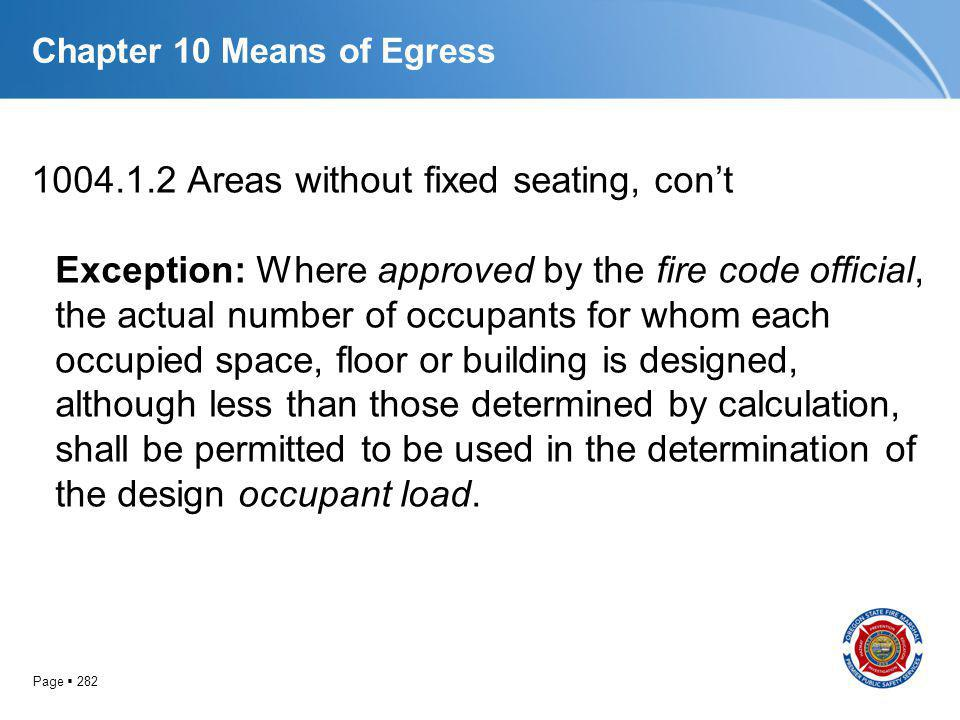 Page 282 Chapter 10 Means of Egress 1004.1.2 Areas without fixed seating, cont Exception: Where approved by the fire code official, the actual number