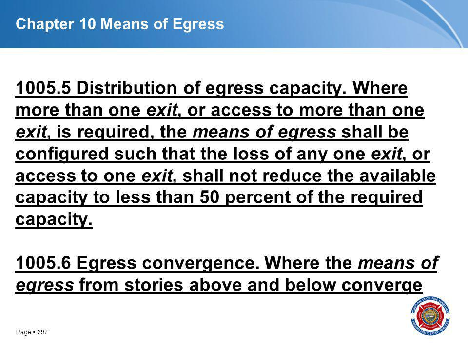 Page 297 Chapter 10 Means of Egress 1005.5 Distribution of egress capacity. Where more than one exit, or access to more than one exit, is required, th