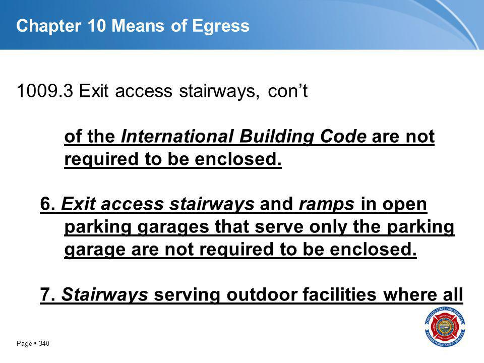 Page 340 Chapter 10 Means of Egress 1009.3 Exit access stairways, cont of the International Building Code are not required to be enclosed. 6. Exit acc