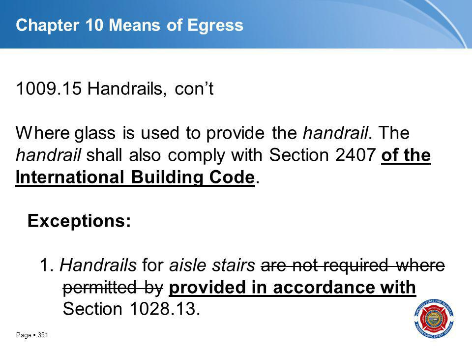 Page 351 Chapter 10 Means of Egress 1009.15 Handrails, cont Where glass is used to provide the handrail. The handrail shall also comply with Section 2