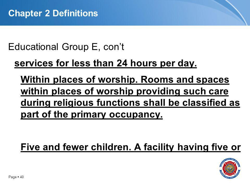 Page 40 Chapter 2 Definitions Educational Group E, cont services for less than 24 hours per day. Within places of worship. Rooms and spaces within pla