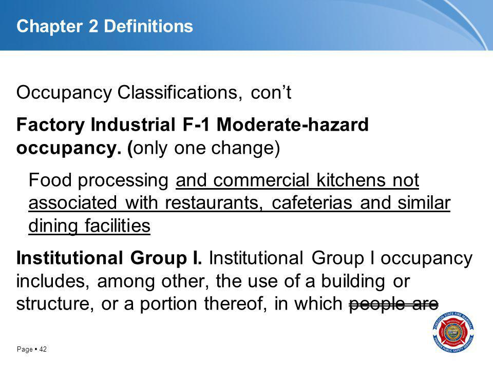 Page 42 Chapter 2 Definitions Occupancy Classifications, cont Factory Industrial F-1 Moderate-hazard occupancy. (only one change) Food processing and