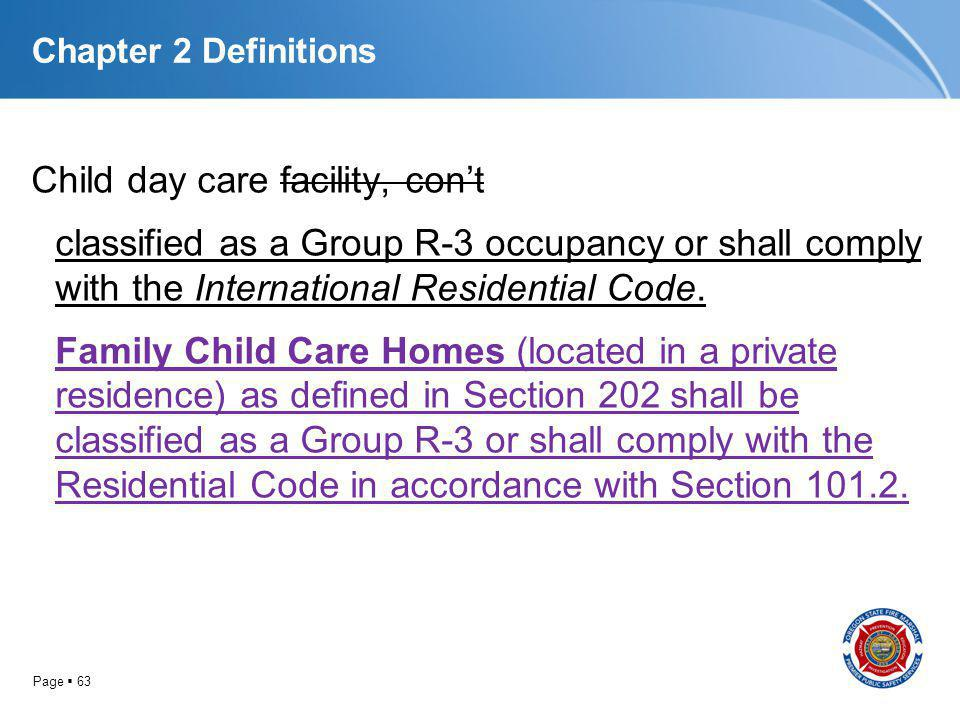 Page 63 Chapter 2 Definitions Child day care facility, cont classified as a Group R-3 occupancy or shall comply with the International Residential Cod