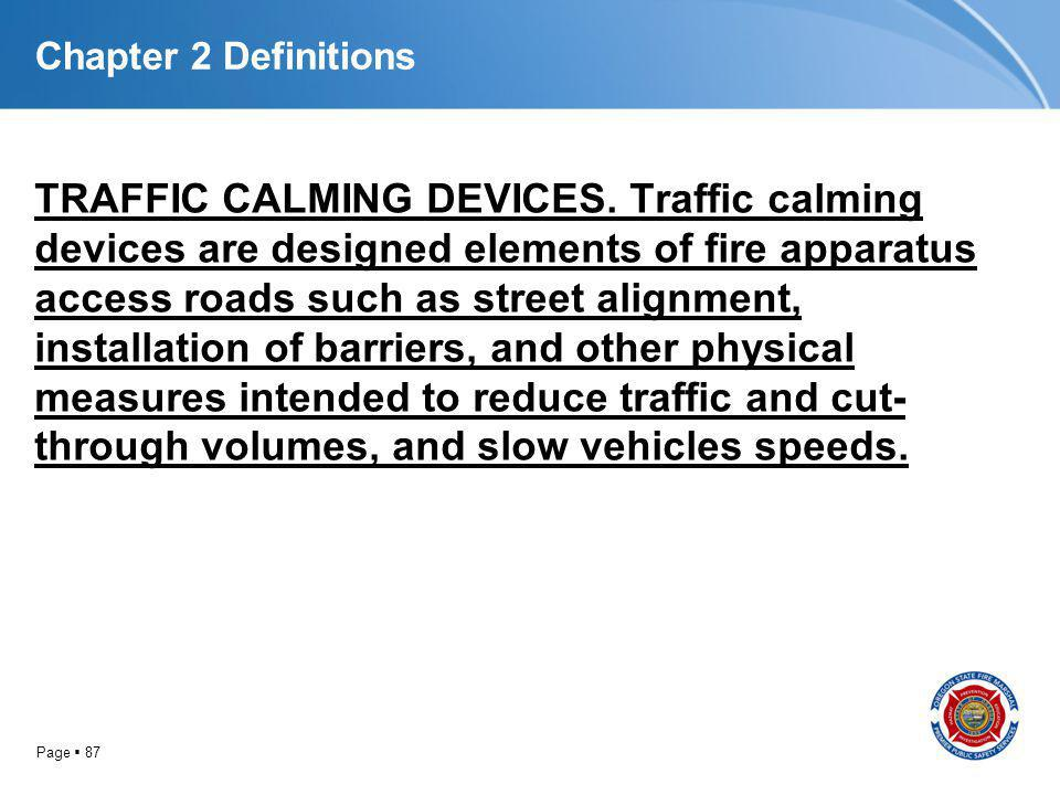 Page 87 Chapter 2 Definitions TRAFFIC CALMING DEVICES. Traffic calming devices are designed elements of fire apparatus access roads such as street ali