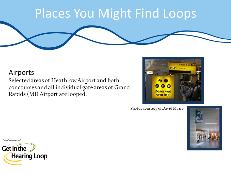 Places You Might Find Loops Airports Selected areas of Heathrow Airport and both concourses and all individual gate areas of Grand Rapids (MI) Airport are looped.