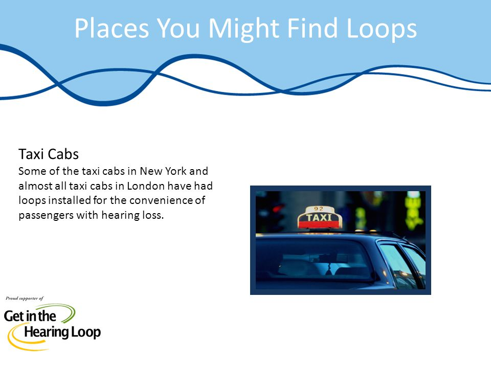 Places You Might Find Loops Taxi Cabs Some of the taxi cabs in New York and almost all taxi cabs in London have had loops installed for the convenienc